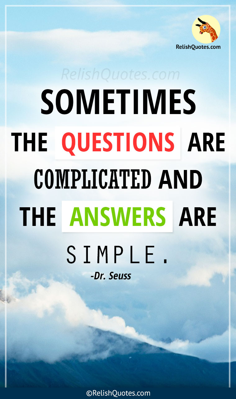 """Sometimes the QUESTIONS are complicated and the ANSWERS are simple."""