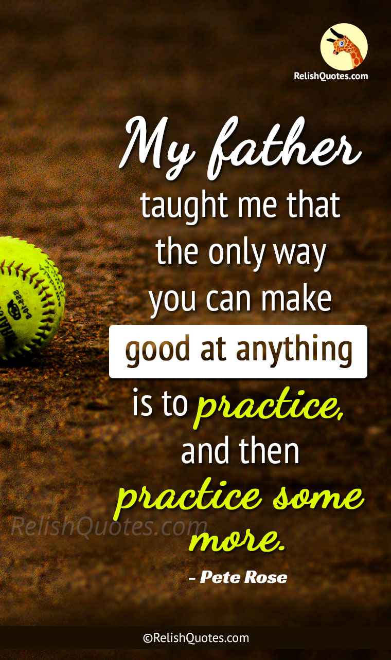 """My Father taught me that the only way you can make good at anything is to practice, and then practice some more."""