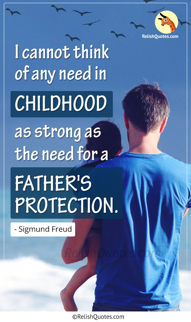 """I cannot think of any need in CHILDHOOD as strong as the need for a FATHER'S PROTECTION."""