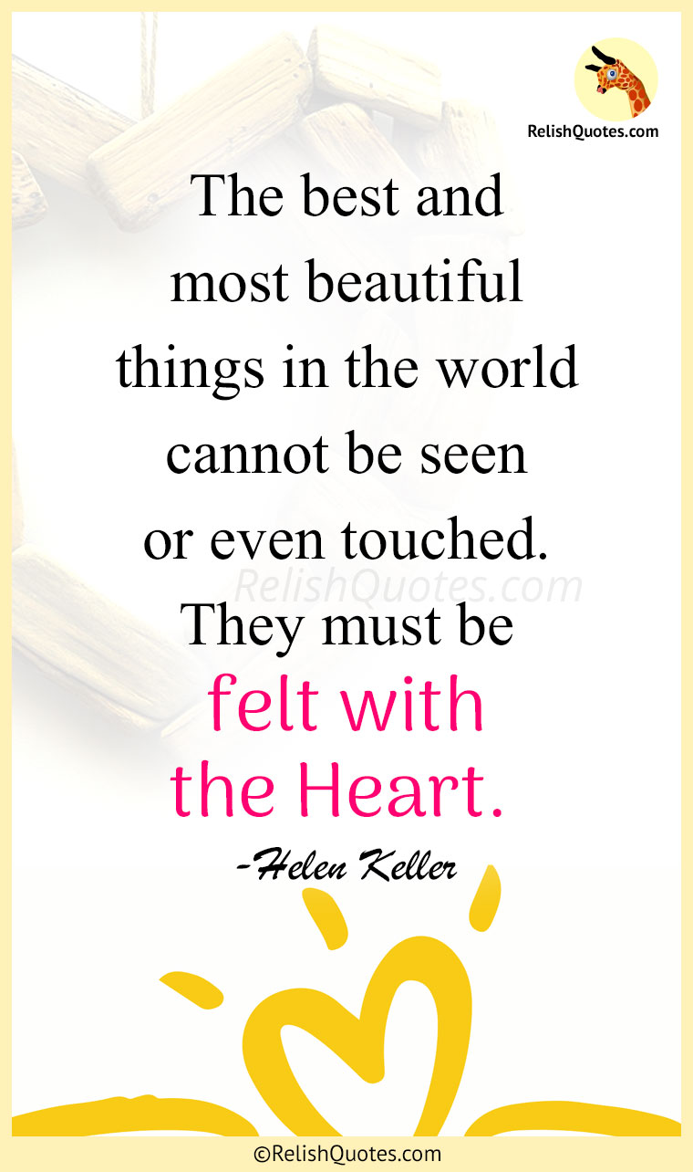 """The best and most beautiful things in the world cannot be seen or even touched. They must be felt with the Heart."""