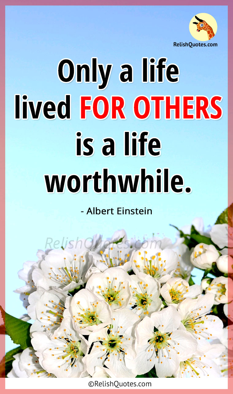 """Only a life lived FOR OTHERS is a life worthwhile."""