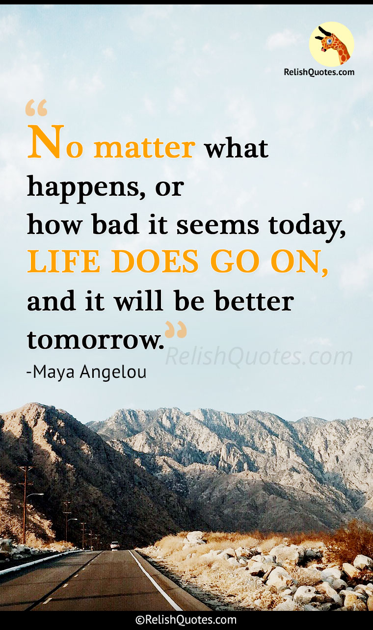 """No matter what happens, or how bad it seems today, LIFE DOES GO ON, and it will be better tomorrow."""