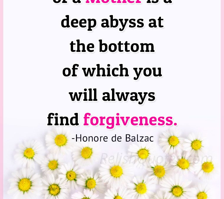 """""""The Heart of a Mother is a deep abyss at the bottom of which you will always find Forgiveness."""""""