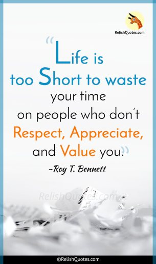 """Life is too Short to waste your time on people who don't Respect, Appreciate, and Value you."""