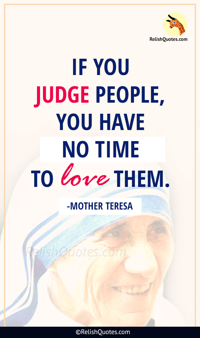 """If you judge people, you have no time to LOVE them."""