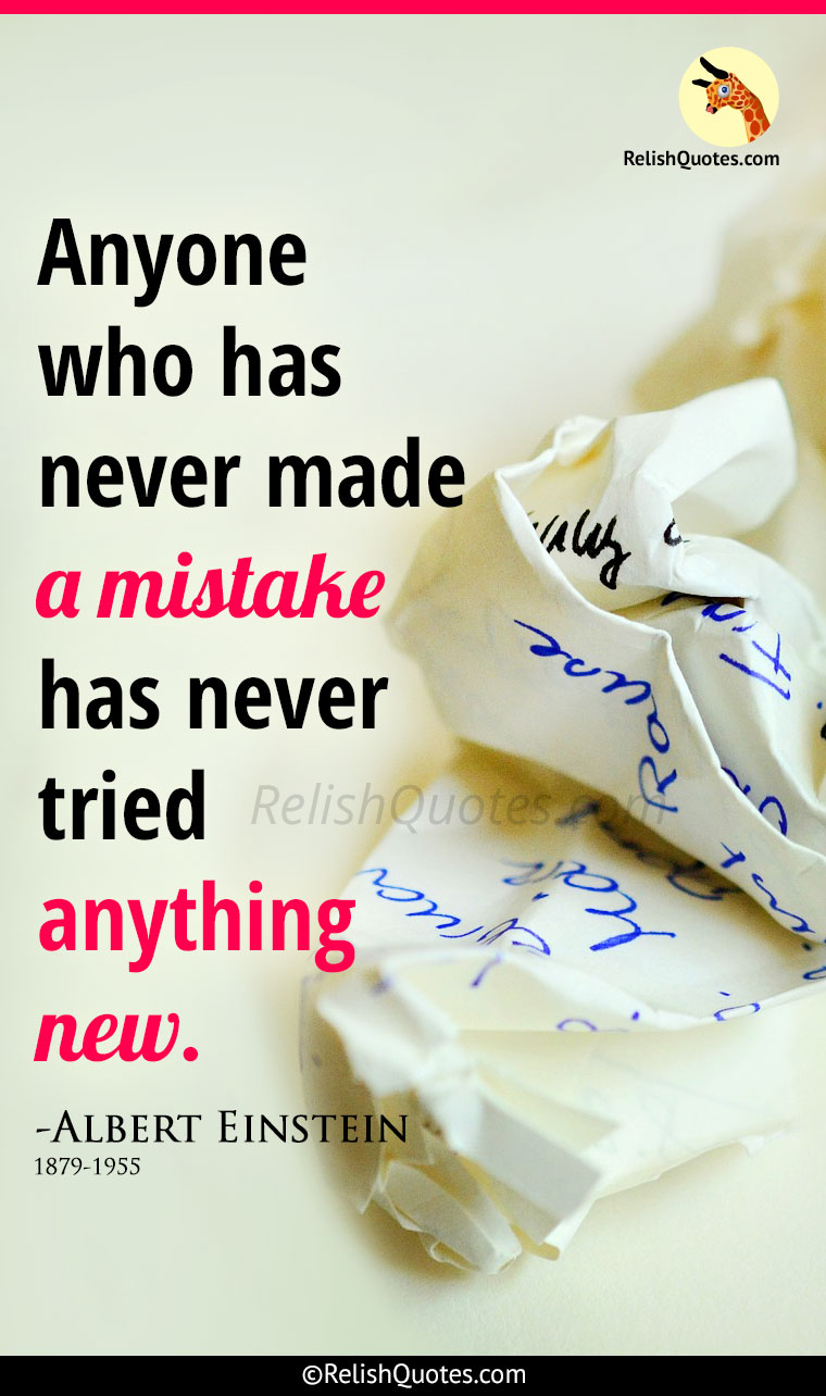 """Anyone who has never made a mistake has never tried anything new."""