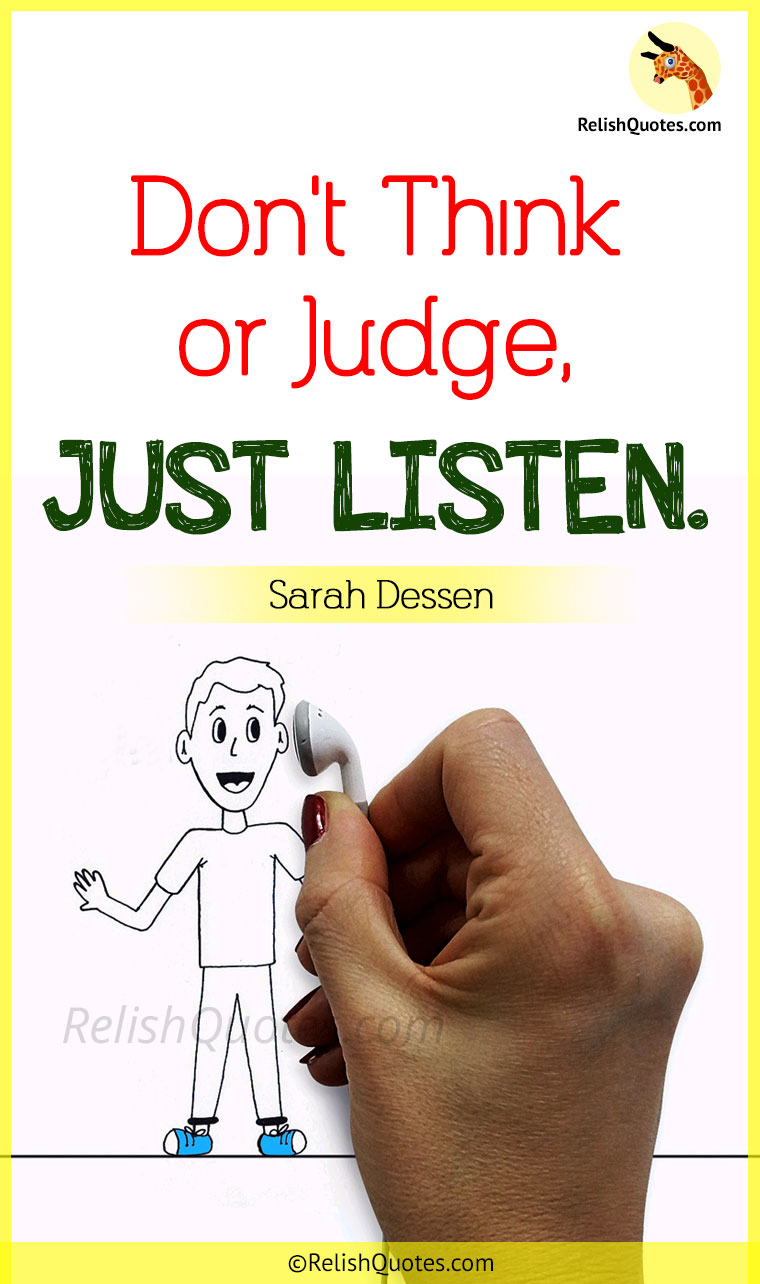 """Don't think or judge, JUST LISTEN."""