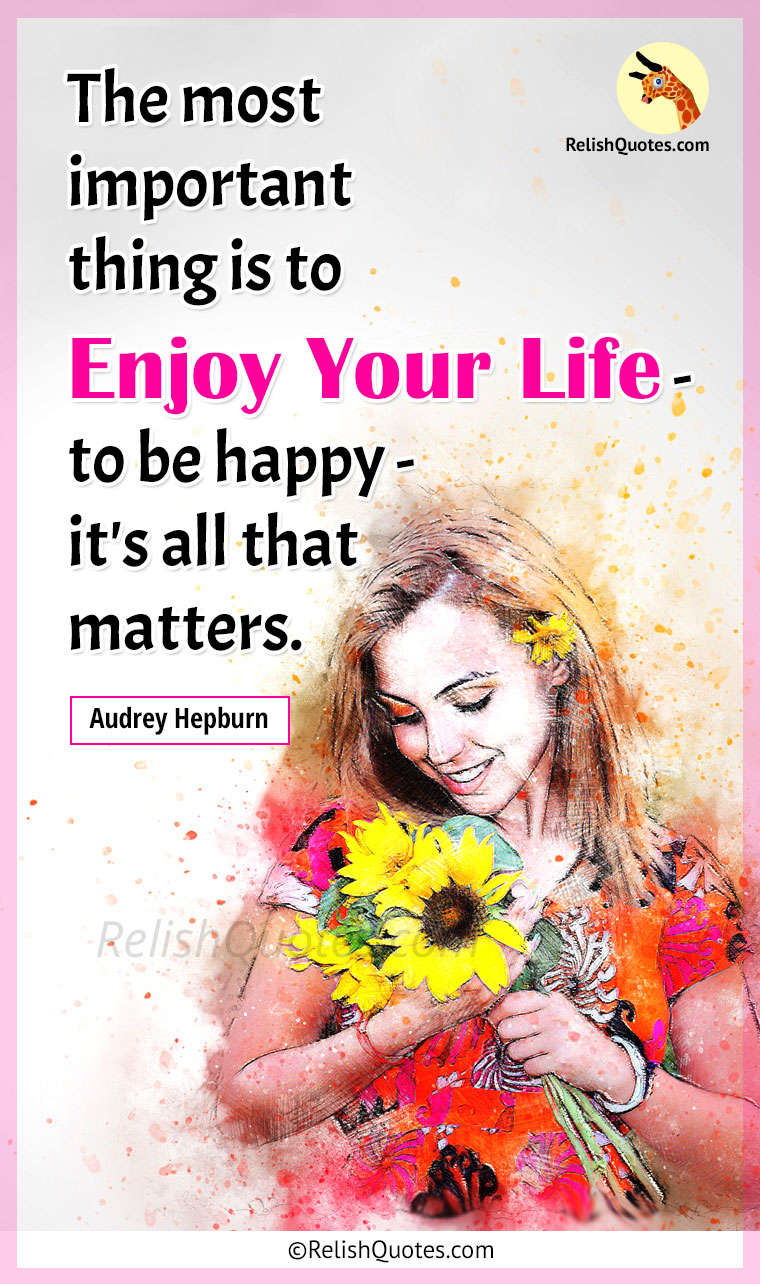 """The most important thing is to Enjoy Your Life – to be Happy – it's all that matters."""