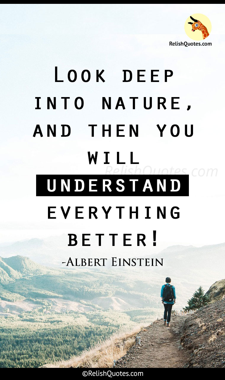 """Look deep into NATURE, and then you will understand Everything Better."""