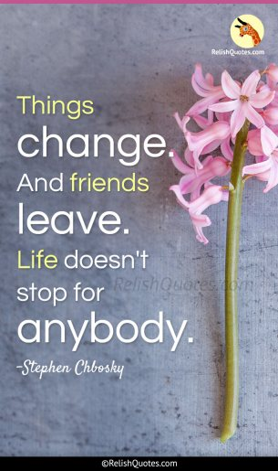"""Things Change. And friends Leave. Life doesn't stop for Anybody."""