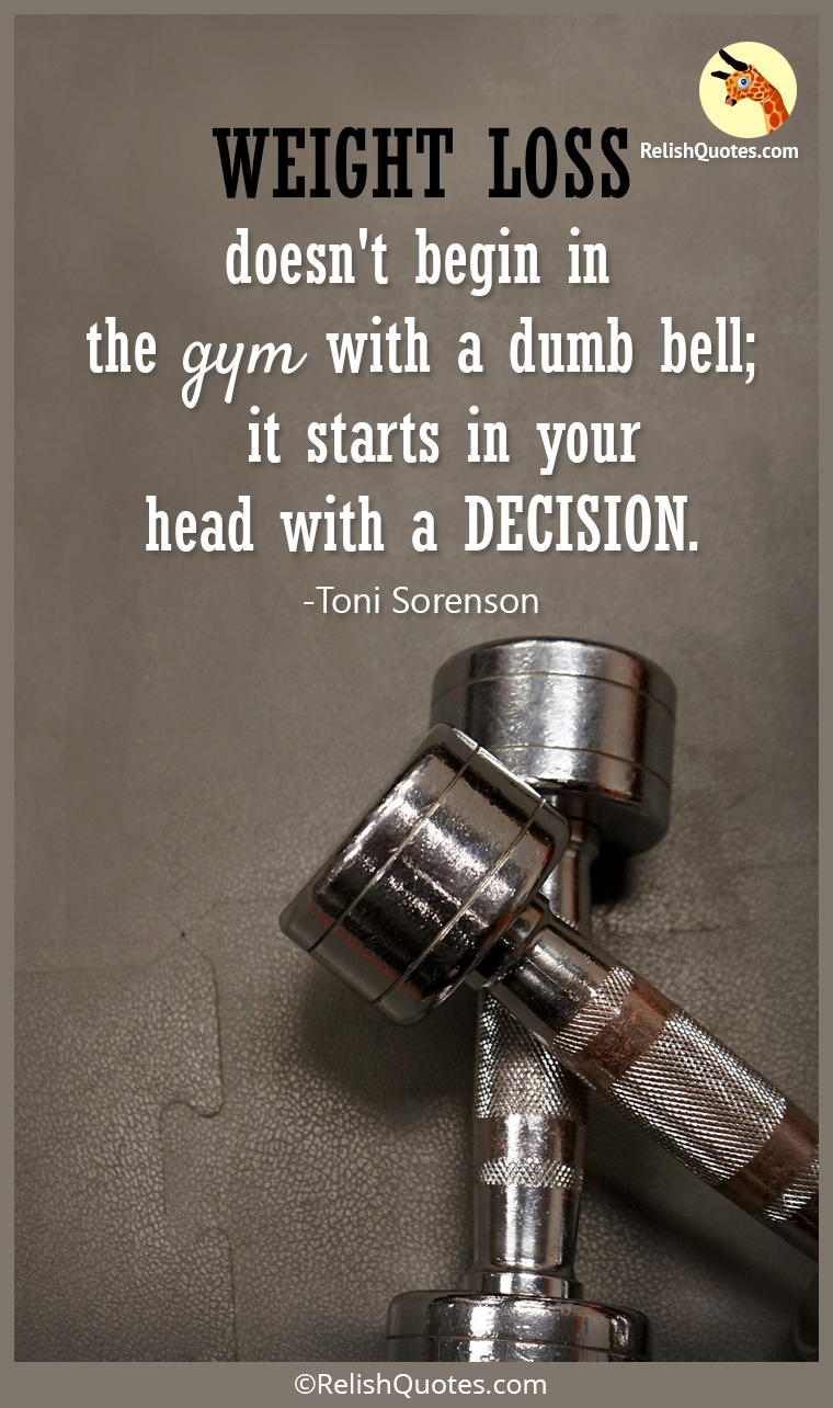 """WEIGHT LOSS doesn't begin in the gym with a dumb bell; it starts in your head with a DECISION."""