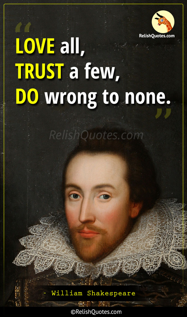 """LOVE all, TRUST a few, DO wrong to none."""