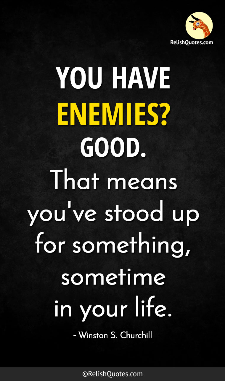 """YOU HAVE ENEMIES? GOOD. That means you've stood up for something, sometime in your life."""