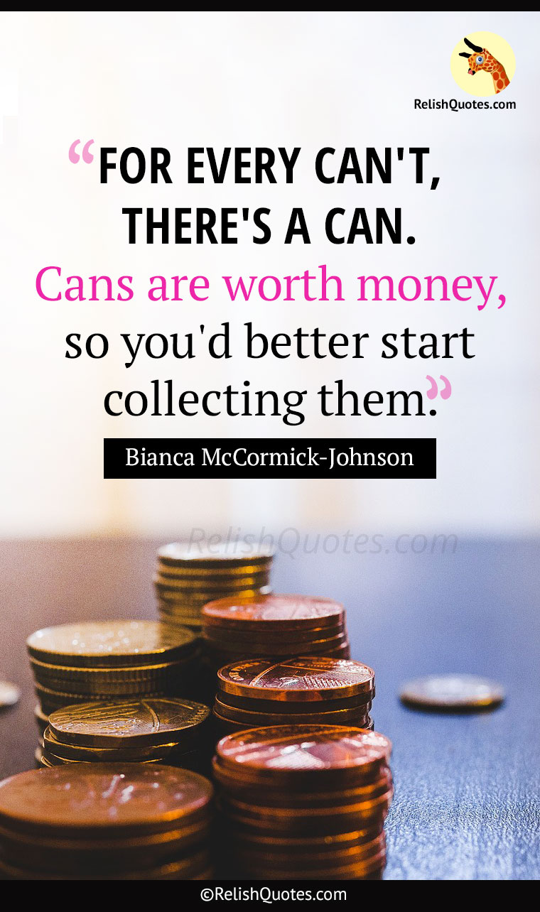 "Inspirational Quote – ""FOR EVERY CAN'T, THERE'S A CAN. Cans are worth money, so you'd better start collecting them."""