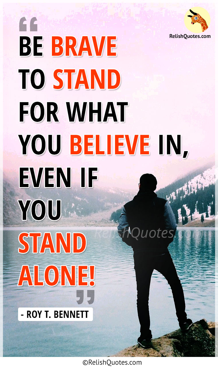 """Be brave to stand for what you believe in even if you stand alone."""