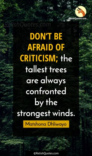 """DON'T BE AFRAID OF CRITICISM, the tallest trees are always confronted by the strongest winds."""