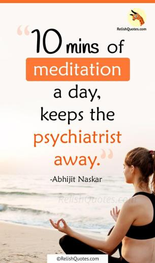 """10 minutes of meditation a day, keeps the psychiatrist away."""