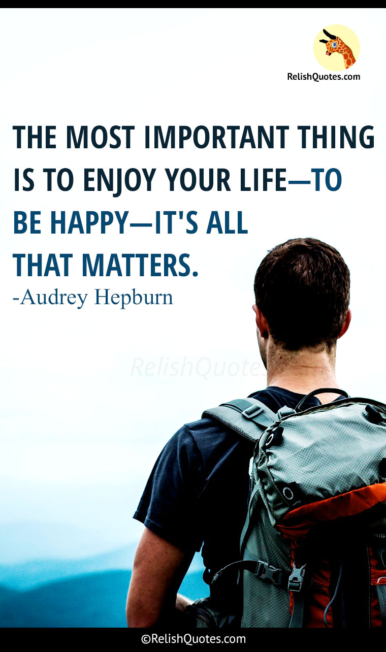 """The most important thing is to enjoy your life, to be happy – it's all that matters!"""