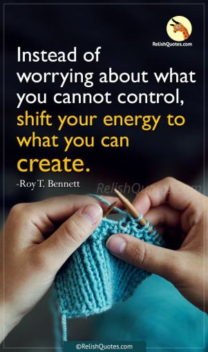 """Instead of worrying about what you cannot control, shift your energy to what you can create."""