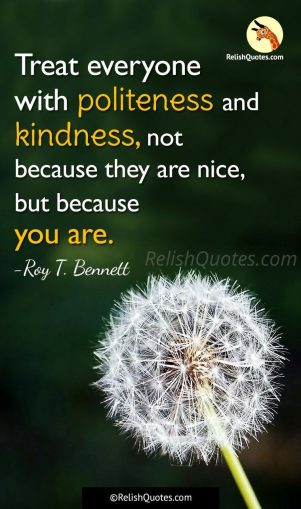 """Treat everyone with politeness and kindness, not because they are nice, but because you are."""